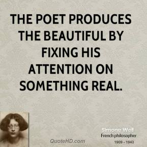Simone Weil  - The poet produces the beautiful by fixing his attention on something real.