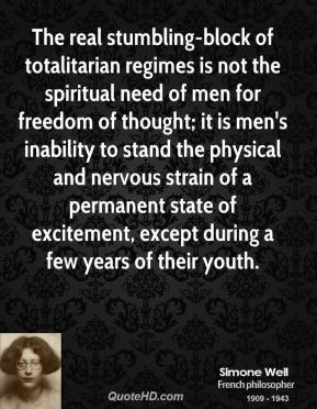 Simone Weil  - The real stumbling-block of totalitarian regimes is not the spiritual need of men for freedom of thought; it is men's inability to stand the physical and nervous strain of a permanent state of excitement, except during a few years of their youth.