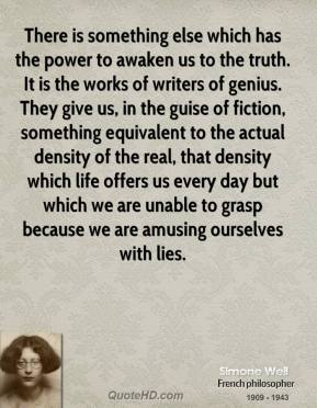 Simone Weil  - There is something else which has the power to awaken us to the truth. It is the works of writers of genius. They give us, in the guise of fiction, something equivalent to the actual density of the real, that density which life offers us every day but which we are unable to grasp because we are amusing ourselves with lies.