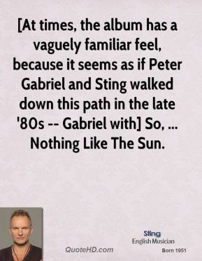 [At times, the album has a vaguely familiar feel, because it seems as if Peter Gabriel and Sting walked down this path in the late '80s -- Gabriel with] So, ... Nothing Like The Sun.