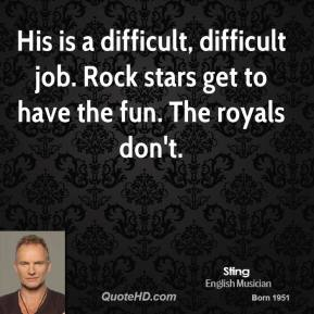 His is a difficult, difficult job. Rock stars get to have the fun. The royals don't.