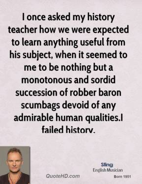 I once asked my history teacher how we were expected to learn anything useful from his subject, when it seemed to me to be nothing but a monotonous and sordid succession of robber baron scumbags devoid of any admirable human qualities.I failed history.