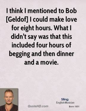 I think I mentioned to Bob [Geldof] I could make love for eight hours. What I didn't say was that this included four hours of begging and then dinner and a movie.