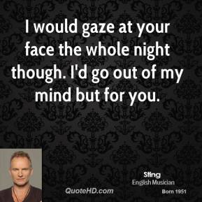 I would gaze at your face the whole night though. I'd go out of my mind but for you.