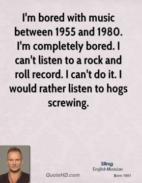 I'm bored with music between 1955 and 1980. I'm completely bored. I can't listen to a rock and roll record. I can't do it. I would rather listen to hogs screwing.