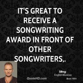 Sting  - It's great to receive a songwriting award in front of other songwriters.