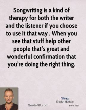 Songwriting is a kind of therapy for both the writer and the listener if you choose to use it that way . When you see that stuff help other people that's great and wonderful confirmation that you're doing the right thing.