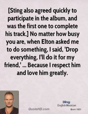 Sting  - [Sting also agreed quickly to participate in the album, and was the first one to complete his track.] No matter how busy you are, when Elton asked me to do something, I said, 'Drop everything, I'll do it for my friend,' ... Because I respect him and love him greatly.