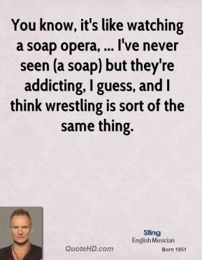 You know, it's like watching a soap opera, ... I've never seen (a soap) but they're addicting, I guess, and I think wrestling is sort of the same thing.
