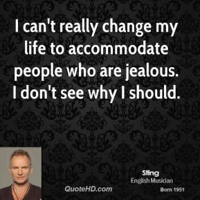 I can't really change my life to accommodate people who are jealous. I don't see why I should.