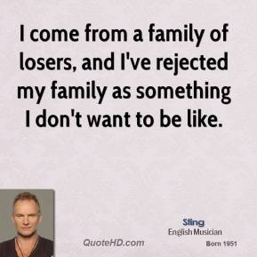I come from a family of losers, and I've rejected my family as something I don't want to be like.
