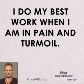 I do my best work when I am in pain and turmoil.
