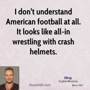 I don't understand American football at all. It looks like all-in wrestling with crash helmets.