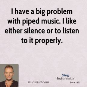 Sting - I have a big problem with piped music. I like either silence or to listen to it properly.