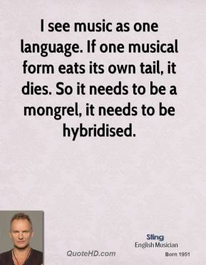 Sting - I see music as one language. If one musical form eats its own tail, it dies. So it needs to be a mongrel, it needs to be hybridised.