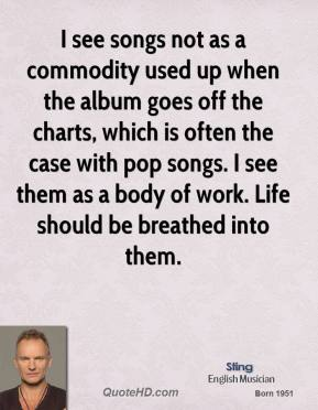 Sting - I see songs not as a commodity used up when the album goes off the charts, which is often the case with pop songs. I see them as a body of work. Life should be breathed into them.