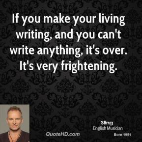If you make your living writing, and you can't write anything, it's over. It's very frightening.