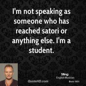 Sting - I'm not speaking as someone who has reached satori or anything else. I'm a student.