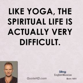 Sting - Like Yoga, the spiritual life is actually very difficult.