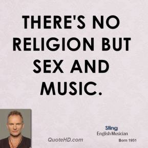 Sting - There's no religion but sex and music.
