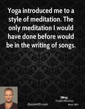 Yoga introduced me to a style of meditation. The only meditation I would have done before would be in the writing of songs.