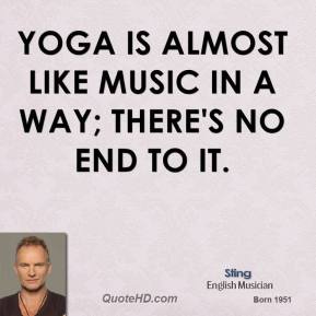 Yoga is almost like music in a way; there's no end to it.
