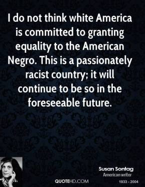 Susan Sontag - I do not think white America is committed to granting equality to the American Negro. This is a passionately racist country; it will continue to be so in the foreseeable future.