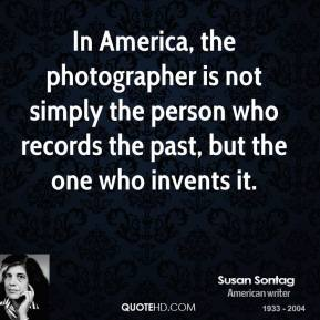 In America, the photographer is not simply the person who records the past, but the one who invents it.