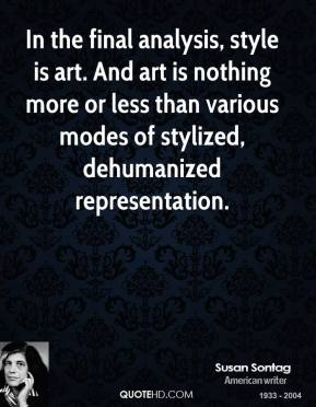 Susan Sontag - In the final analysis, style is art. And art is nothing more or less than various modes of stylized, dehumanized representation.