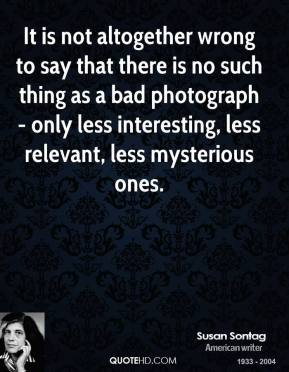 Susan Sontag - It is not altogether wrong to say that there is no such thing as a bad photograph - only less interesting, less relevant, less mysterious ones.