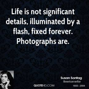 Susan Sontag - Life is not significant details, illuminated by a flash, fixed forever. Photographs are.