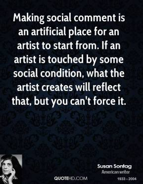 Making social comment is an artificial place for an artist to start from. If an artist is touched by some social condition, what the artist creates will reflect that, but you can't force it.