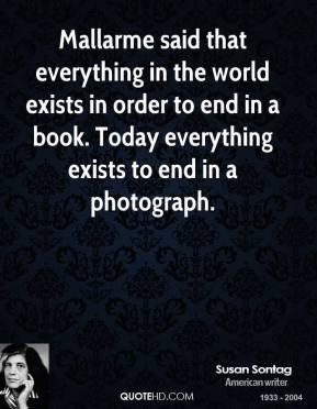 Mallarme said that everything in the world exists in order to end in a book. Today everything exists to end in a photograph.