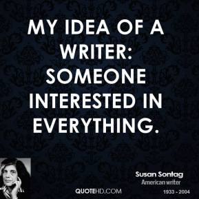 My idea of a writer: someone interested in everything.