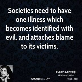 Societies need to have one illness which becomes identified with evil, and attaches blame to its victims.