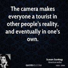The camera makes everyone a tourist in other people's reality, and eventually in one's own.