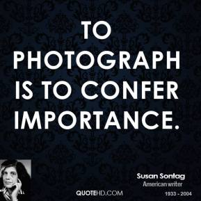 Susan Sontag - To photograph is to confer importance.
