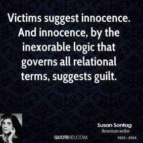 Victims suggest innocence. And innocence, by the inexorable logic that governs all relational terms, suggests guilt.