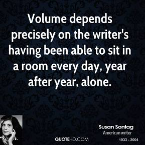 Susan Sontag - Volume depends precisely on the writer's having been able to sit in a room every day, year after year, alone.