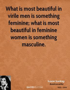 What is most beautiful in virile men is something feminine; what is most beautiful in feminine women is something masculine.