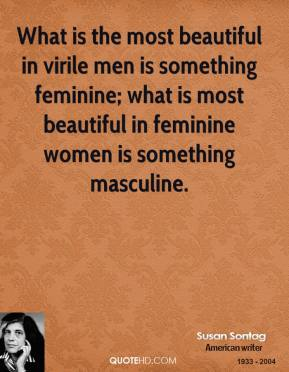 What is the most beautiful in virile men is something feminine; what is most beautiful in feminine women is something masculine.