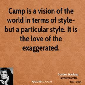 Camp is a vision of the world in terms of style-but a particular style. It is the love of the exaggerated.