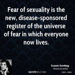 Susan Sontag  - Fear of sexuality is the new, disease-sponsored register of the universe of fear in which everyone now lives.