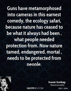 Susan Sontag  - Guns have metamorphosed into cameras in this earnest comedy, the ecology safari, because nature has ceased to be what it always had been , what people needed protection from. Now nature tamed, endangered, mortal , needs to be protected from people.