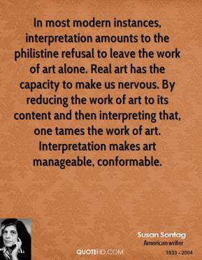 In most modern instances, interpretation amounts to the philistine refusal to leave the work of art alone. Real art has the capacity to make us nervous. By reducing the work of art to its content and then interpreting that, one tames the work of art. Interpretation makes art manageable, conformable.