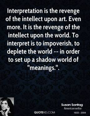 Interpretation is the revenge of the intellect upon art. Even more. It is the revenge of the intellect upon the world. To interpret is to impoverish, to deplete the world -- in order to set up a shadow world of ''meanings.''.