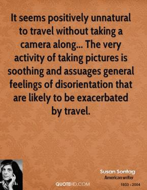 Susan Sontag  - It seems positively unnatural to travel without taking a camera along... The very activity of taking pictures is soothing and assuages general feelings of disorientation that are likely to be exacerbated by travel.
