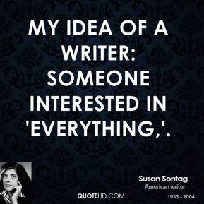 Susan Sontag  - My idea of a writer: someone interested in 'everything,'.