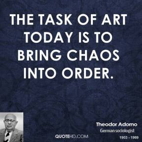 Theodor Adorno - The task of art today is to bring chaos into order.