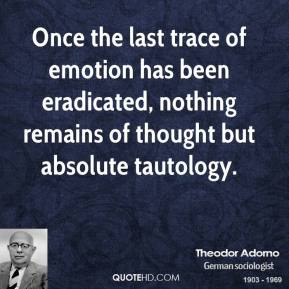 Theodor Adorno - Once the last trace of emotion has been eradicated, nothing remains of thought but absolute tautology.